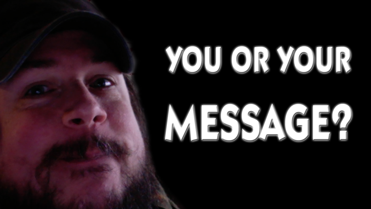 You or your message?